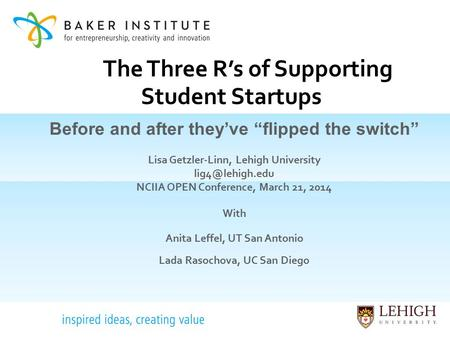 "The Three R's of Supporting Student Startups Before and after they've ""flipped the switch"" Lisa Getzler-Linn, Lehigh University NCIIA OPEN."