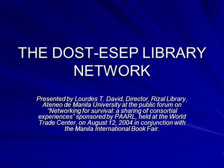 "THE DOST-ESEP LIBRARY NETWORK Presented by Lourdes T. David, Director, Rizal Library, Ateneo de Manila University at the public forum on ""Networking for."