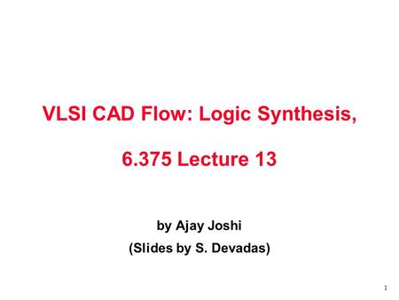 1 VLSI CAD Flow: Logic Synthesis, 6.375 Lecture 13 by Ajay Joshi (Slides by S. Devadas)