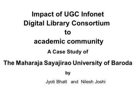 Impact of UGC Infonet Digital Library Consortium to academic community A Case Study of The Maharaja Sayajirao University of Baroda by Jyoti Bhatt and Nilesh.