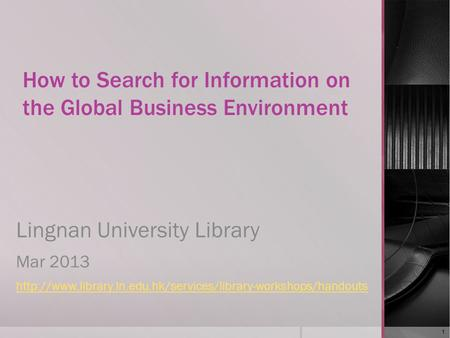 How to Search for Information on the Global Business Environment Lingnan University Library Mar 2013