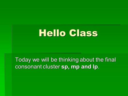 Hello Class Today we will be thinking about the final consonant cluster sp, mp and lp.