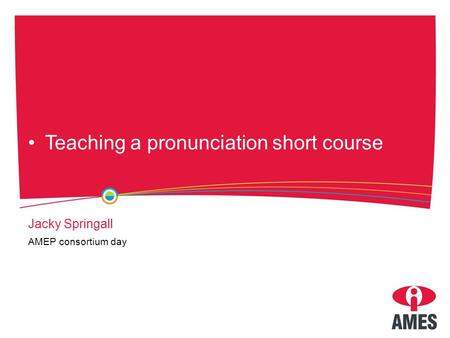 Teaching a pronunciation short course Jacky Springall AMEP consortium day.
