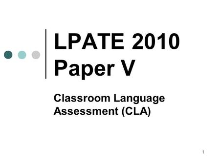 1 LPATE 2010 Paper V Classroom Language Assessment (CLA)