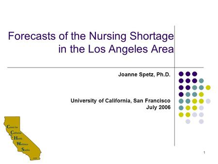 1 Forecasts of the Nursing Shortage in the Los Angeles Area Joanne Spetz, Ph.D. University of California, San Francisco July 2006.