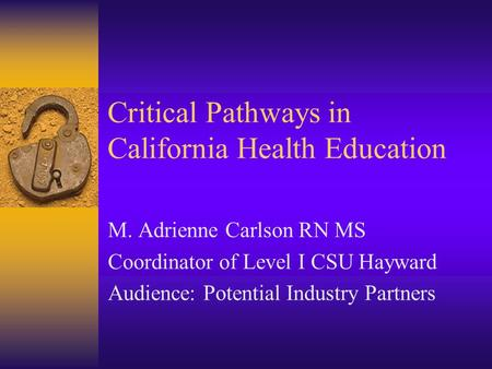 Critical Pathways in California Health Education M. Adrienne Carlson RN MS Coordinator of Level I CSU Hayward Audience: Potential Industry Partners.