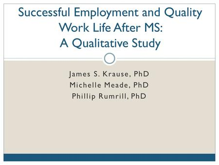 James S. Krause, PhD Michelle Meade, PhD Phillip Rumrill, PhD Successful Employment and Quality Work Life After MS: A Qualitative Study.