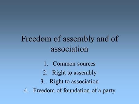 Freedom of assembly and of association 1.Common sources 2.Right to assembly 3.Right to association 4.Freedom of foundation of a party.