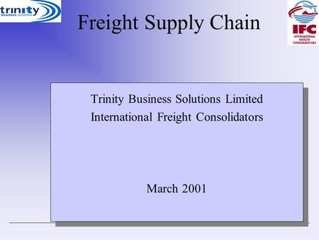 FreightSupplyChain Trinity Business Solutions Limited International Freight Consolidators March 2001 Trinity Business Solutions Limited International Freight.