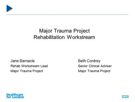 Major Trauma Project Rehabilitation Workstream Jane BarnacleBeth Cordrey Rehab Workstream LeadSenior Clinical AdviserMajor Trauma Project.