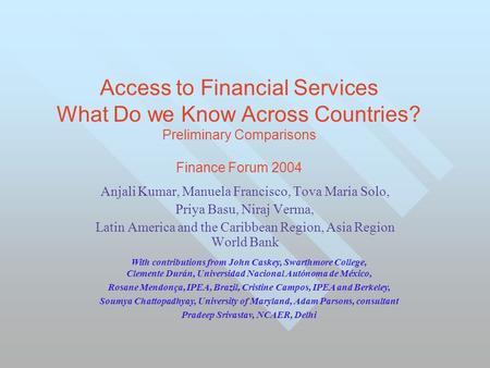 Access to Financial Services What Do we Know Across Countries? Preliminary Comparisons Finance Forum 2004 Anjali Kumar, Manuela Francisco, Tova Maria Solo,