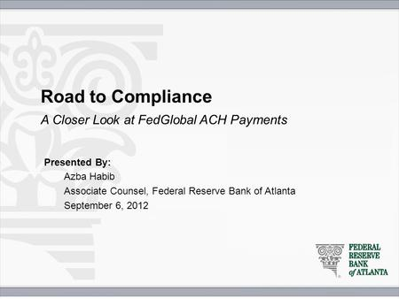 Road to Compliance Presented By: Azba Habib Associate Counsel, Federal Reserve Bank of Atlanta September 6, 2012 A Closer Look at FedGlobal ACH Payments.