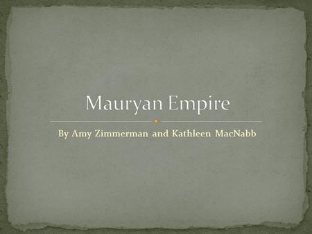 By Amy Zimmerman and Kathleen MacNabb.  322 to 185 BCE  After Alexander the Great  Chandragupta Maurya captured Alexander's former states.