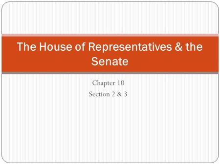 Chapter 10 Section 2 & 3 The House of Representatives & the Senate.