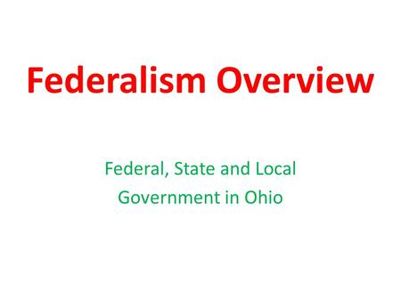 Federalism Overview Federal, State and Local Government in Ohio.
