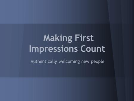 Making First Impressions Count Authentically welcoming new people.
