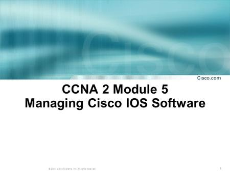 1 © 2003, Cisco Systems, Inc. All rights reserved. CCNA 2 Module 5 Managing Cisco IOS Software.