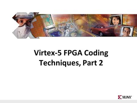 FPGA and ASIC Technology Comparison - 1 © 2009 Xilinx, Inc. All Rights Reserved Virtex-5 FPGA Coding Techniques, Part 2.