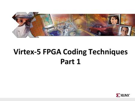 FPGA and ASIC Technology Comparison - 1 © 2009 Xilinx, Inc. All Rights Reserved Virtex-5 FPGA Coding Techniques Part 1.