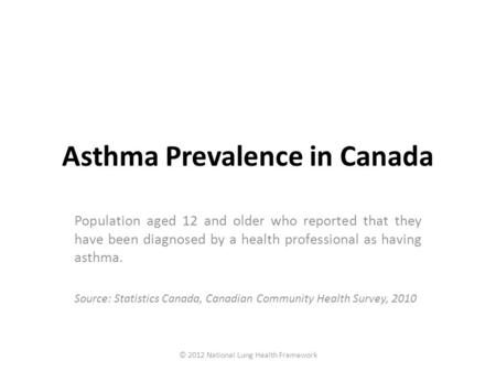 Asthma Prevalence in Canada Population aged 12 and older who reported that they have been diagnosed by a health professional as having asthma. Source: