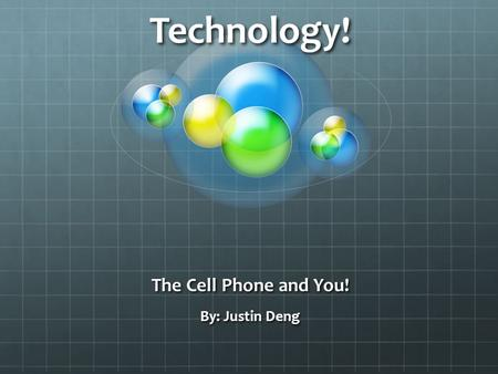 Technology! The Cell Phone and You! By: Justin Deng.