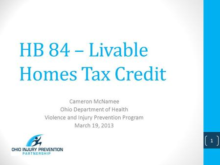 HB 84 – Livable Homes Tax Credit Cameron McNamee Ohio Department of Health Violence and Injury Prevention Program March 19, 2013 1.