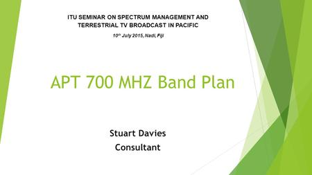 APT 700 MHZ Band Plan Stuart Davies Consultant ITU SEMINAR ON SPECTRUM MANAGEMENT AND TERRESTRIAL TV BROADCAST IN PACIFIC 10 th July 2015, Nadi, Fiji.