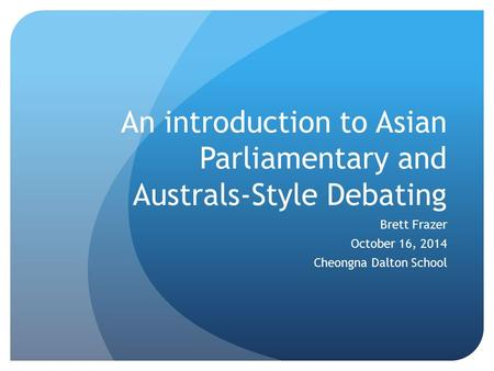 An introduction to Asian Parliamentary and Australs-Style Debating Brett Frazer October 16, 2014 Cheongna Dalton School.