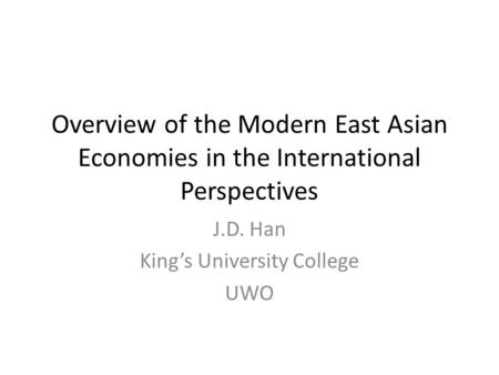 Overview of the Modern East Asian Economies in the International Perspectives J.D. Han King's University College UWO.