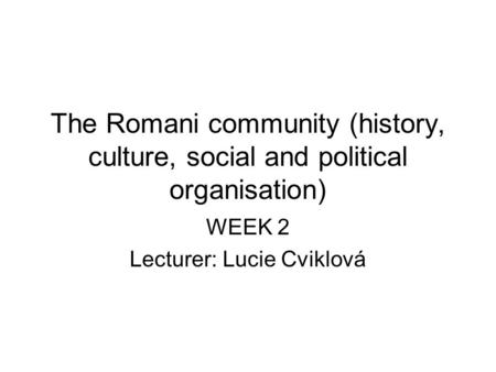 The Romani community (history, culture, social and political organisation) WEEK 2 Lecturer: Lucie Cviklová.