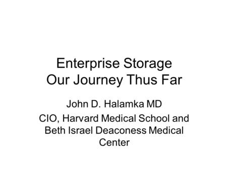 Enterprise Storage Our Journey Thus Far John D. Halamka MD CIO, Harvard Medical School and Beth Israel Deaconess Medical Center.