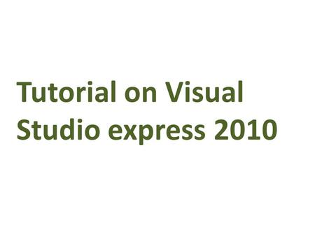Tutorial on Visual Studio express 2010. Introduction Visual Studio Express Editions are a new line of Microsoft development Tools. This line of products.