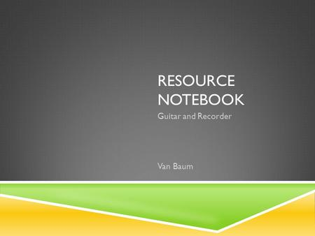 RESOURCE NOTEBOOK Guitar and Recorder Van Baum. TABLE OF CONTENTS GuitarRecorder Resource List Song Log Classroom Materials Resource List Song Log Classroom.