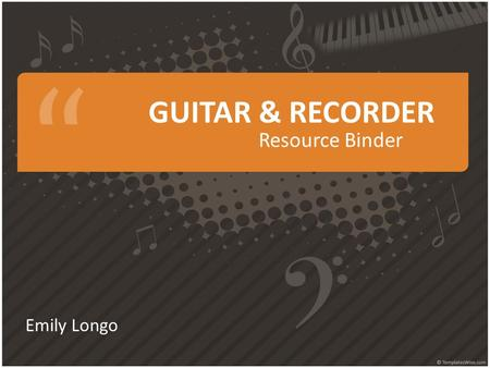 GUITAR & RECORDER Resource Binder Emily Longo. TABLE OF CONTENTS Guitar Resource List Song Log Classroom Materials Recorder Resource List Song Log Classroom.