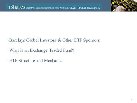 0 Barclays Global Investors & Other ETF Sponsors What is an Exchange Traded Fund? ETF Structure and Mechanics.