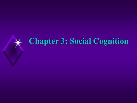 Chapter 3: Social Cognition. Social Cognition Social Cognition- how we interpret, analyze, and remember information about our social world u What role.