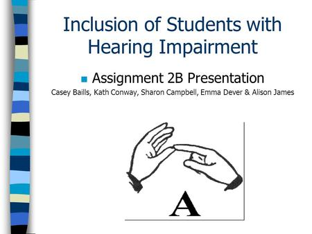 Inclusion of Students with Hearing Impairment n Assignment 2B Presentation Casey Baills, Kath Conway, Sharon Campbell, Emma Dever & Alison James.