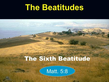 The Beatitudes The Sixth Beatitude Matt. 5:8. Poor in spirit Mourn Meek Hunger & Thirst Merciful Pure in Heart Peacemakers Persecuted.
