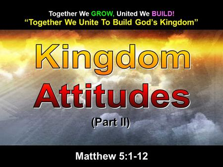"""Together We Unite To Build God's Kingdom"" Together We GROW, United We BUILD! (Part II) Matthew 5:1-12."