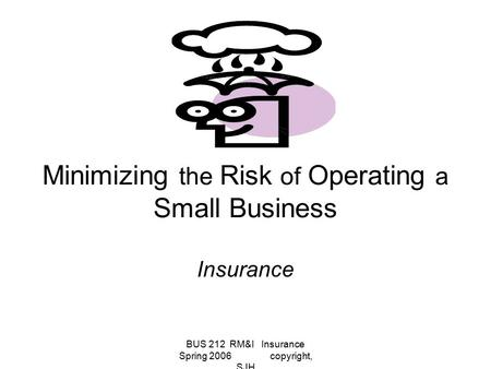 BUS 212 RM&I Insurance Spring 2006 copyright, SJH Minimizing the Risk of Operating a Small Business Insurance.