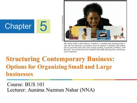 Structuring Contemporary Business: Options for Organizing Small and Large businesses Chapter 5 Course: BUS 101 Lecturer: Aunima Nazmun Nahar (NNA)