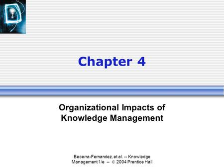 Becerra-Fernandez, et al. -- Knowledge Management 1/e -- © 2004 Prentice Hall Chapter 4 Organizational Impacts of Knowledge Management.