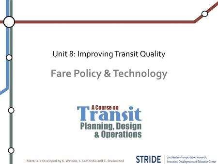 Materials developed by K. Watkins, J. LaMondia and C. Brakewood Fare Policy & Technology Unit 8: Improving Transit Quality.