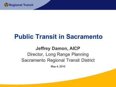 Public Transit in Sacramento Jeffrey Damon, AICP Director, Long Range Planning Sacramento Regional Transit District May 4, 2015.