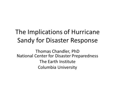 The Implications of Hurricane Sandy for Disaster Response Thomas Chandler, PhD National Center for Disaster Preparedness The Earth Institute Columbia University.