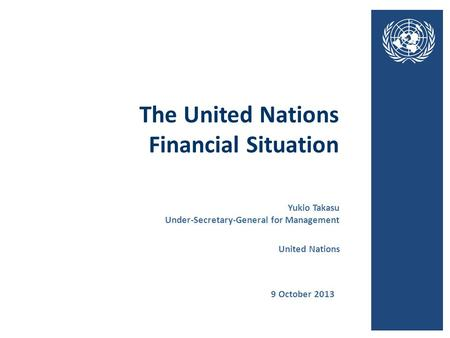 The United Nations Financial Situation 9 October 2013 United Nations Yukio Takasu Under-Secretary-General for Management.