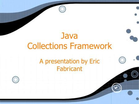 Java Collections Framework A presentation by Eric Fabricant.