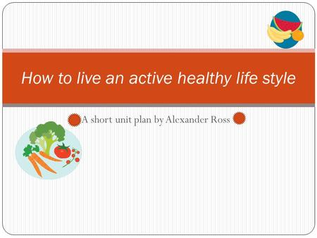 A short unit plan by Alexander Ross How to live an active healthy life style.