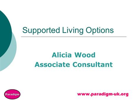 Www.paradigm-uk.org Supported Living Options Alicia Wood Associate Consultant.