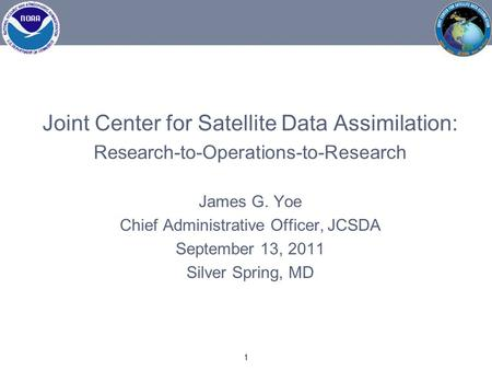 Joint Center for Satellite Data Assimilation: Research-to-Operations-to-Research James G. Yoe Chief Administrative Officer, JCSDA September 13, 2011 Silver.